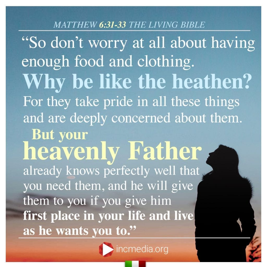 """2.""""So don't worry at all about having enough food and clothing. Why be like the heathen? For they take pride in all these things and are deeply concerned about them. But your heavenly Father already knows perfectly well that you need them, and he will give them to you if you give him first place in your life and live as he wants you to."""""""